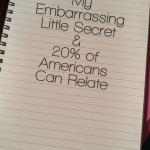My Embarrassing Little Secret that 20% of Americans Can Relate